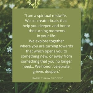 I am a spiritual midwife. We co-create rituals that help you deepen and honor the turning moments in your life. We explore together where you are turning towards that which opens you to something new, or away from something that you no longer need. Whether it be a child, animal, house, body, moment, or whether it be a separation, a death, a transformation. We honor, celebrate, grieve, deepen.